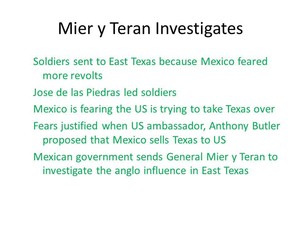Mier y Teran Investigates Soldiers sent to East Texas because Mexico feared more revolts Jose de las Piedras led soldiers Mexico is fearing the US is
