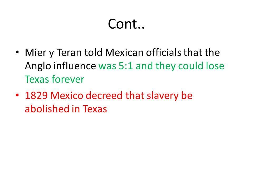 Cont.. Mier y Teran told Mexican officials that the Anglo influence was 5:1 and they could lose Texas forever 1829 Mexico decreed that slavery be abol