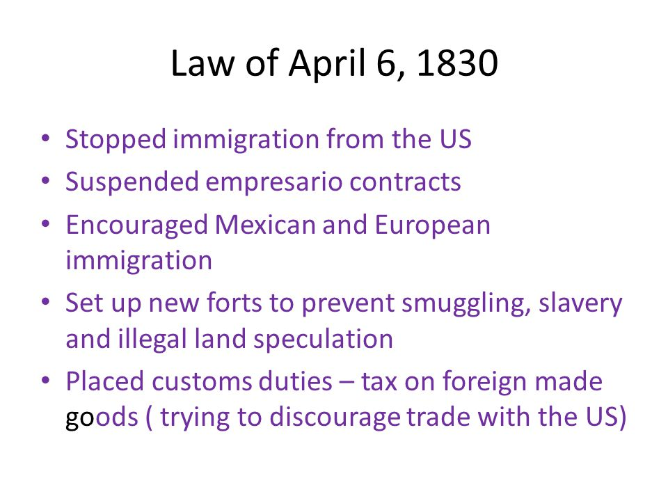 Law of April 6, 1830 Stopped immigration from the US Suspended empresario contracts Encouraged Mexican and European immigration Set up new forts to pr