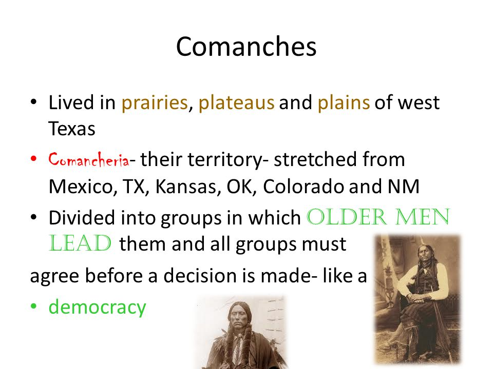 Comanches Lived in prairies, plateaus and plains of west Texas Comancheria - their territory- stretched from Mexico, TX, Kansas, OK, Colorado and NM Divided into groups in which older men lead them and all groups must agree before a decision is made- like a democracy