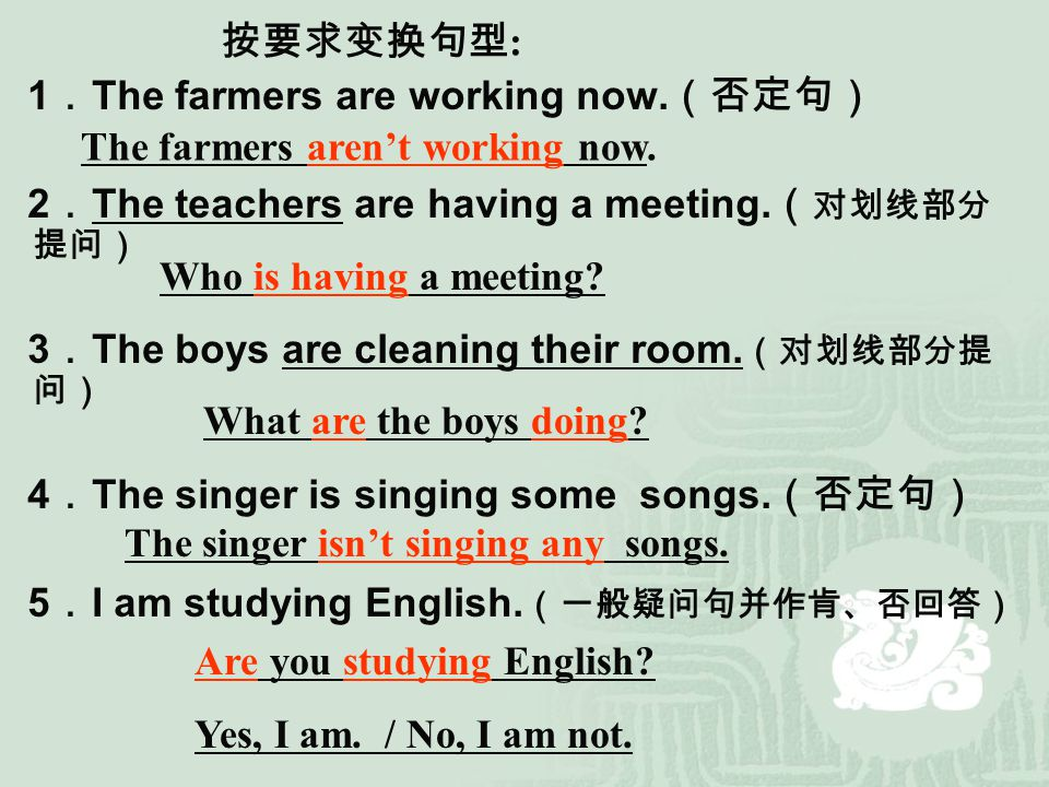 1 . The farmers are working now. (否定句) 2 . The teachers are having a meeting. ( 对划线部分 提问) 3 . The boys are cleaning their room. (对划线部分提 问) 4 . The sin