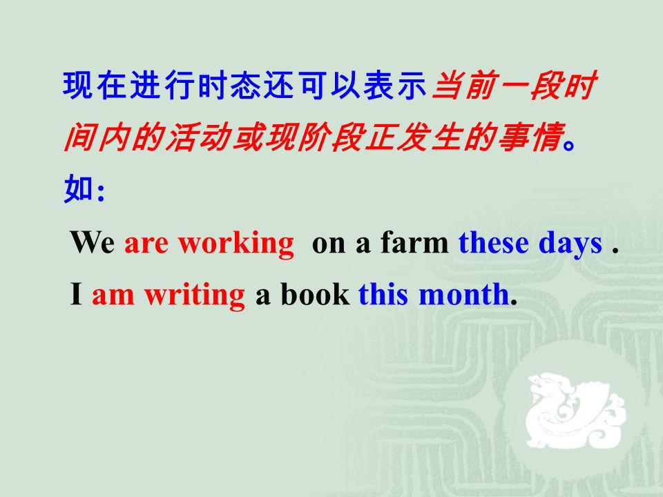现在进行时态还可以表示当前一段时 间内的活动或现阶段正发生的事情。 如 : We are working on a farm these days. I am writing a book this month.