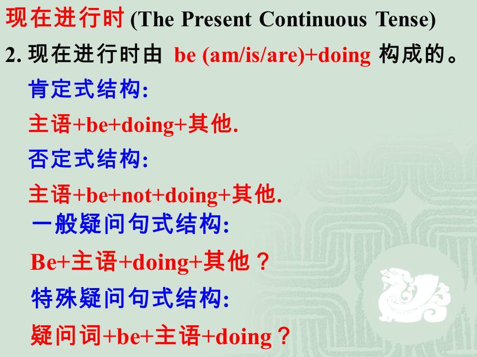 现在进行时 (The Present Continuous Tense) 2. 现在进行时由 be (am/is/are)+doing 构成的。 肯定式结构 : 主语 +be+doing+ 其他. 否定式结构 : 主语 +be+not+doing+ 其他. 一般疑问句式结构 : Be+ 主语 +do