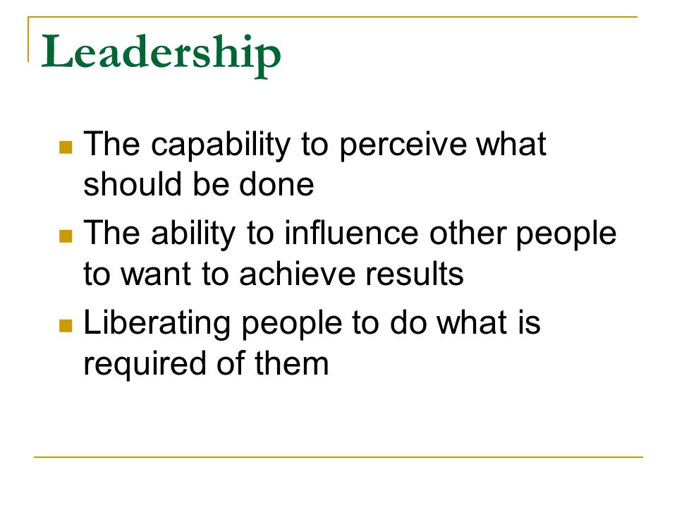 Leadership The capability to perceive what should be done The ability to influence other people to want to achieve results Liberating people to do what is required of them