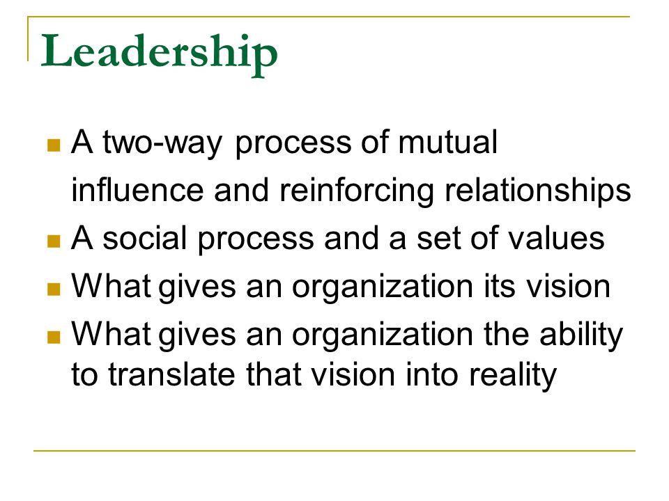 Leadership A two-way process of mutual influence and reinforcing relationships A social process and a set of values What gives an organization its vision What gives an organization the ability to translate that vision into reality