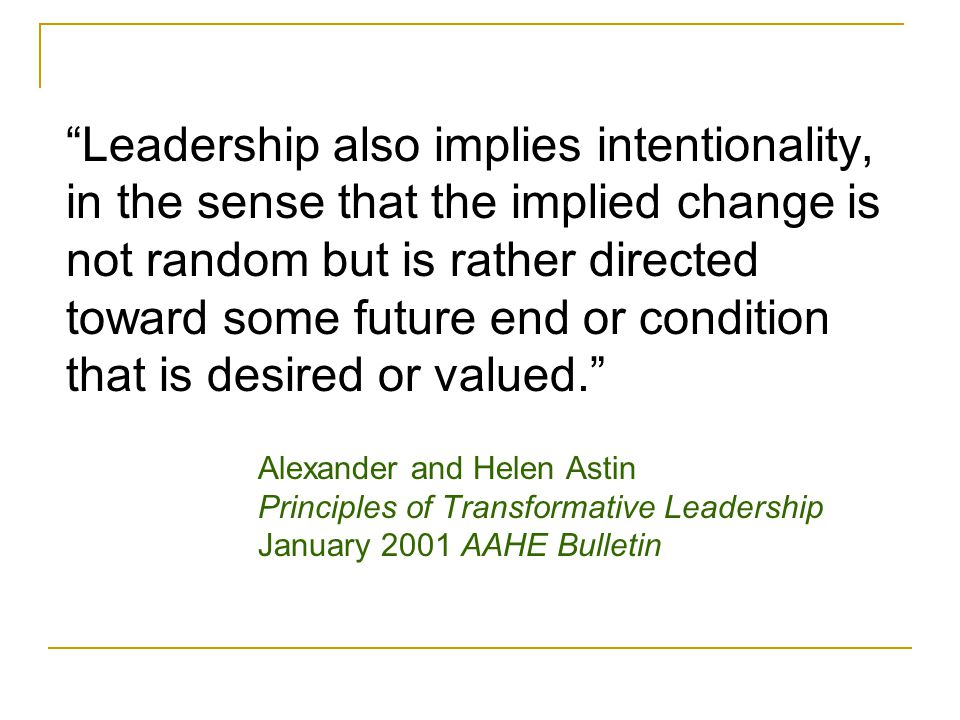Leadership also implies intentionality, in the sense that the implied change is not random but is rather directed toward some future end or condition that is desired or valued. Alexander and Helen Astin Principles of Transformative Leadership January 2001 AAHE Bulletin