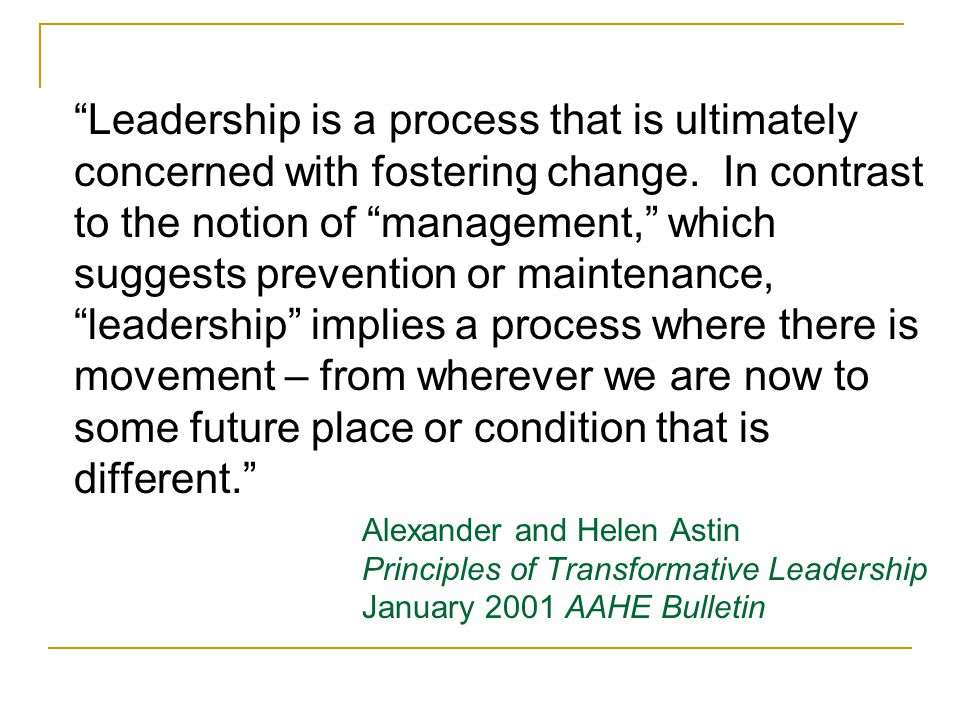 Leadership is a process that is ultimately concerned with fostering change.