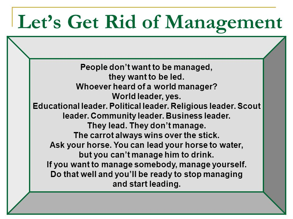 Let's Get Rid of Management People don't want to be managed, they want to be led.