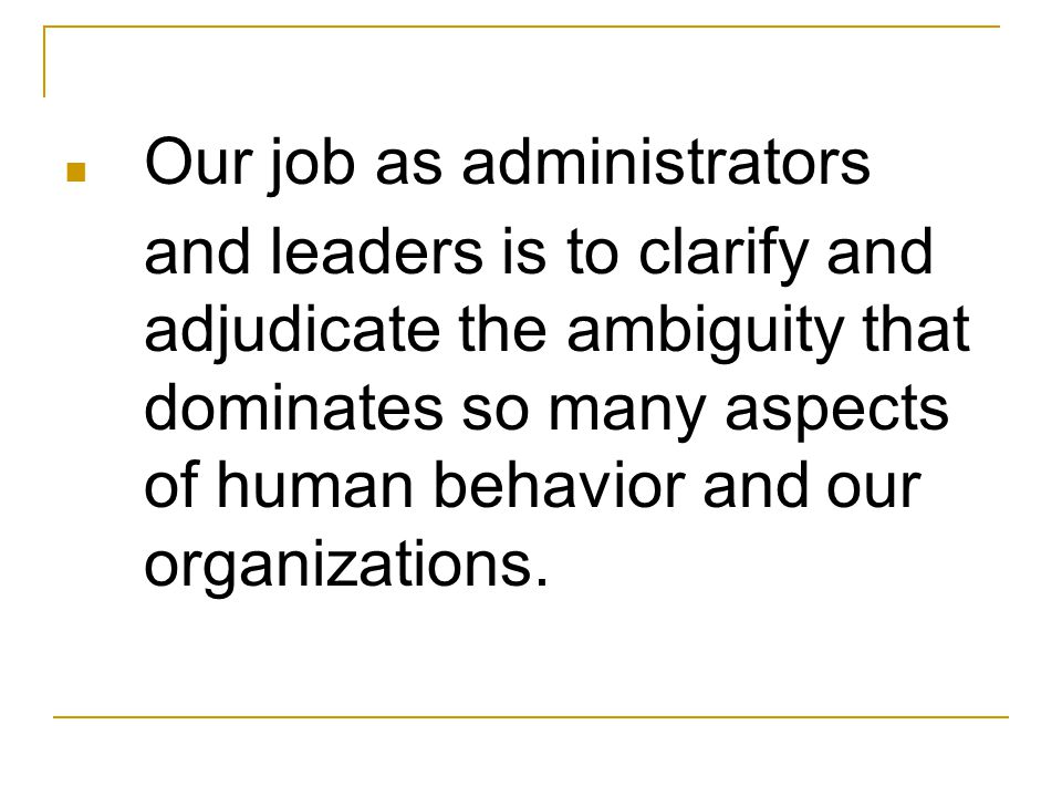 Our job as administrators and leaders is to clarify and adjudicate the ambiguity that dominates so many aspects of human behavior and our organizations.