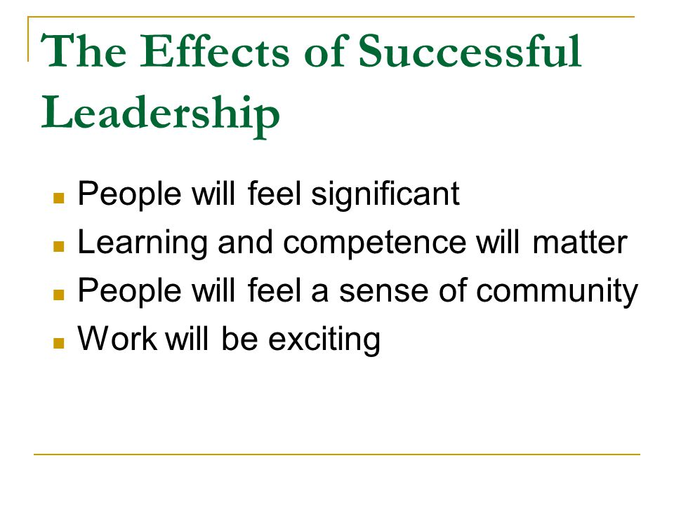 The Effects of Successful Leadership People will feel significant Learning and competence will matter People will feel a sense of community Work will be exciting