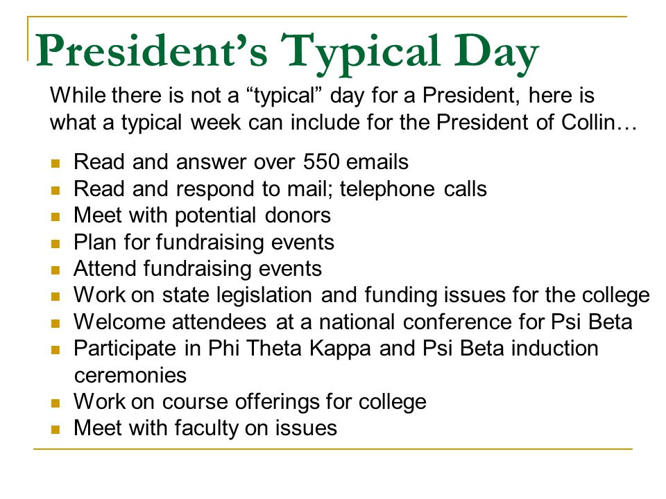 President's Typical Day While there is not a typical day for a President, here is what a typical week can include for the President of Collin… Read and answer over 550 emails Read and respond to mail; telephone calls Meet with potential donors Plan for fundraising events Attend fundraising events Work on state legislation and funding issues for the college Welcome attendees at a national conference for Psi Beta Participate in Phi Theta Kappa and Psi Beta induction ceremonies Work on course offerings for college Meet with faculty on issues