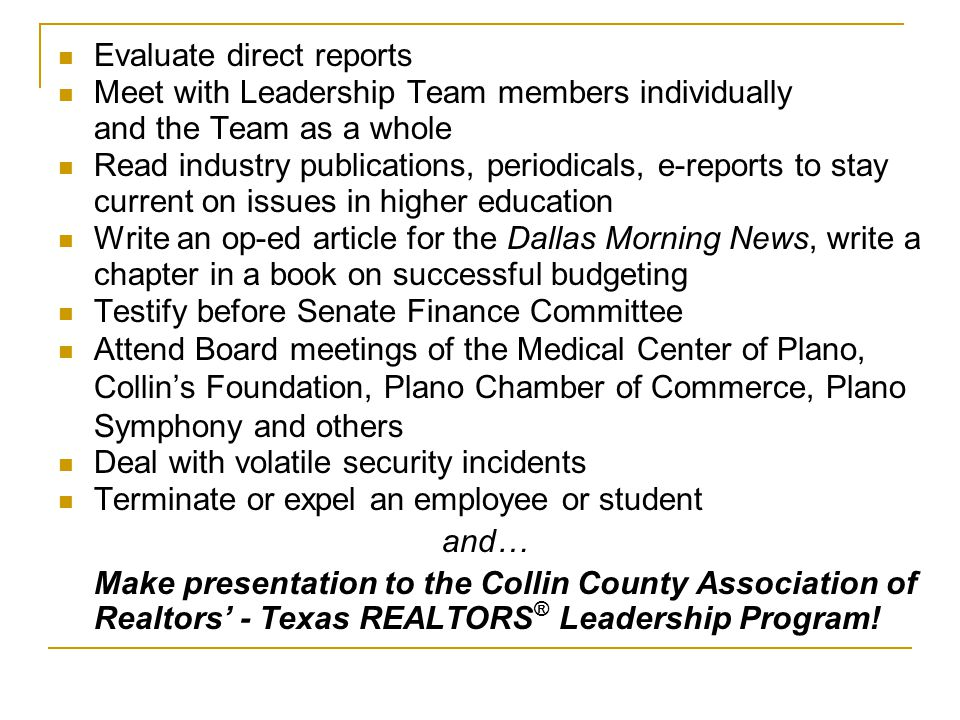 Evaluate direct reports Meet with Leadership Team members individually and the Team as a whole Read industry publications, periodicals, e-reports to stay current on issues in higher education Write an op-ed article for the Dallas Morning News, write a chapter in a book on successful budgeting Testify before Senate Finance Committee Attend Board meetings of the Medical Center of Plano, Collin's Foundation, Plano Chamber of Commerce, Plano Symphony and others Deal with volatile security incidents Terminate or expel an employee or student and… Make presentation to the Collin County Association of Realtors' - Texas REALTORS ® Leadership Program!