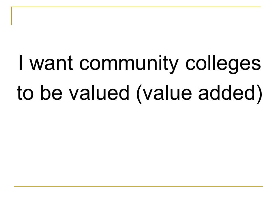 I want community colleges to be valued (value added)