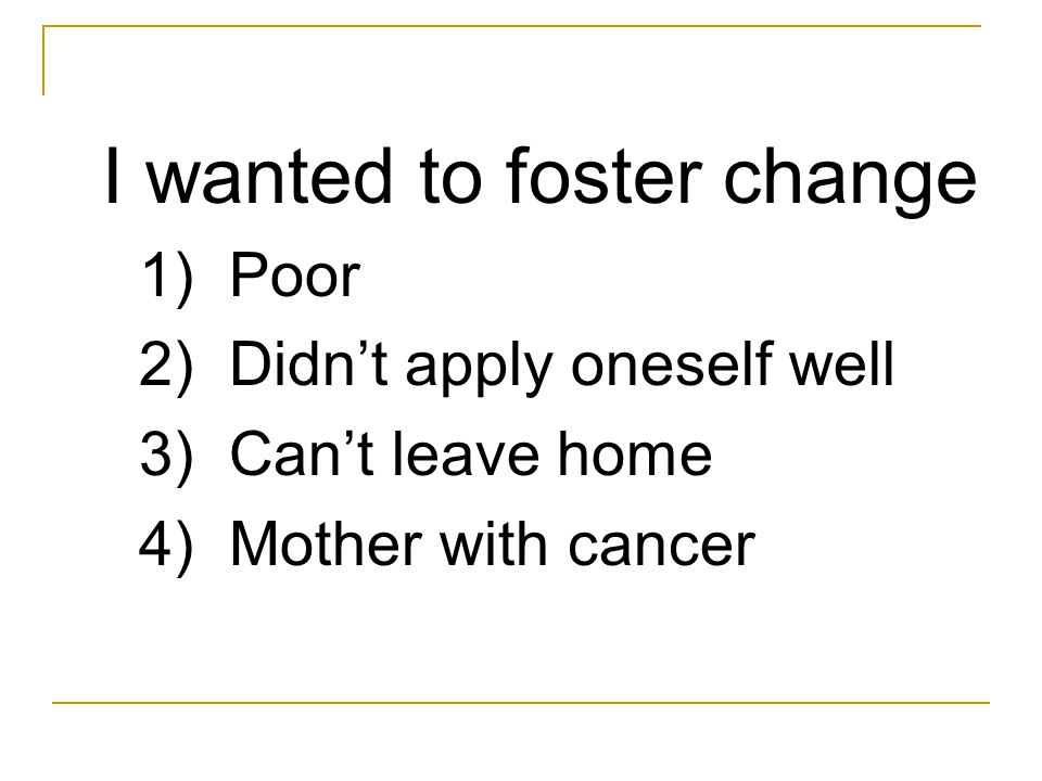 I wanted to foster change 1) Poor 2) Didn't apply oneself well 3) Can't leave home 4) Mother with cancer