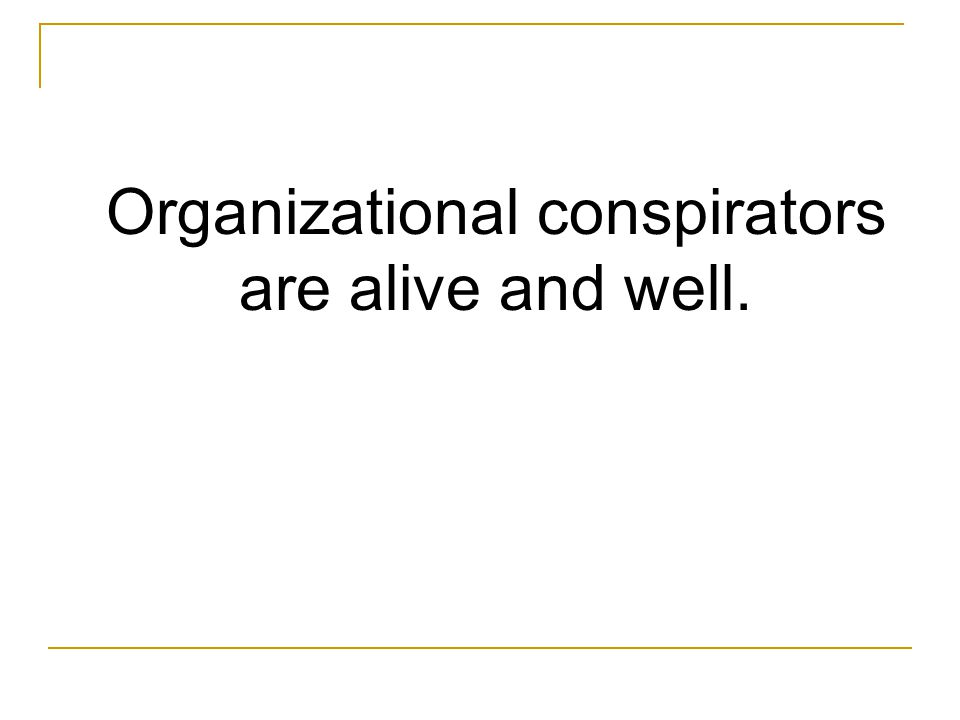 Organizational conspirators are alive and well.