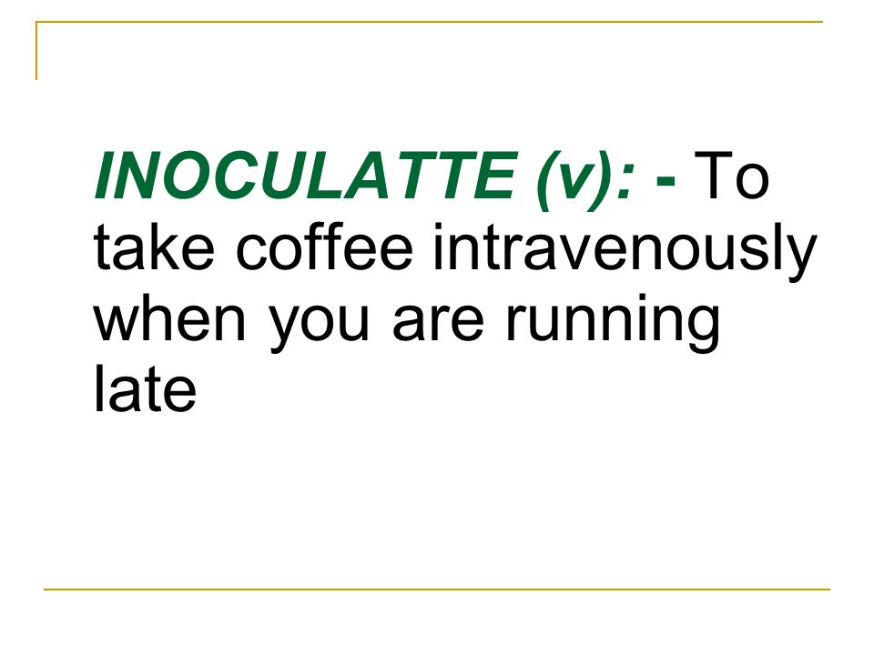 INOCULATTE (v): - To take coffee intravenously when you are running late