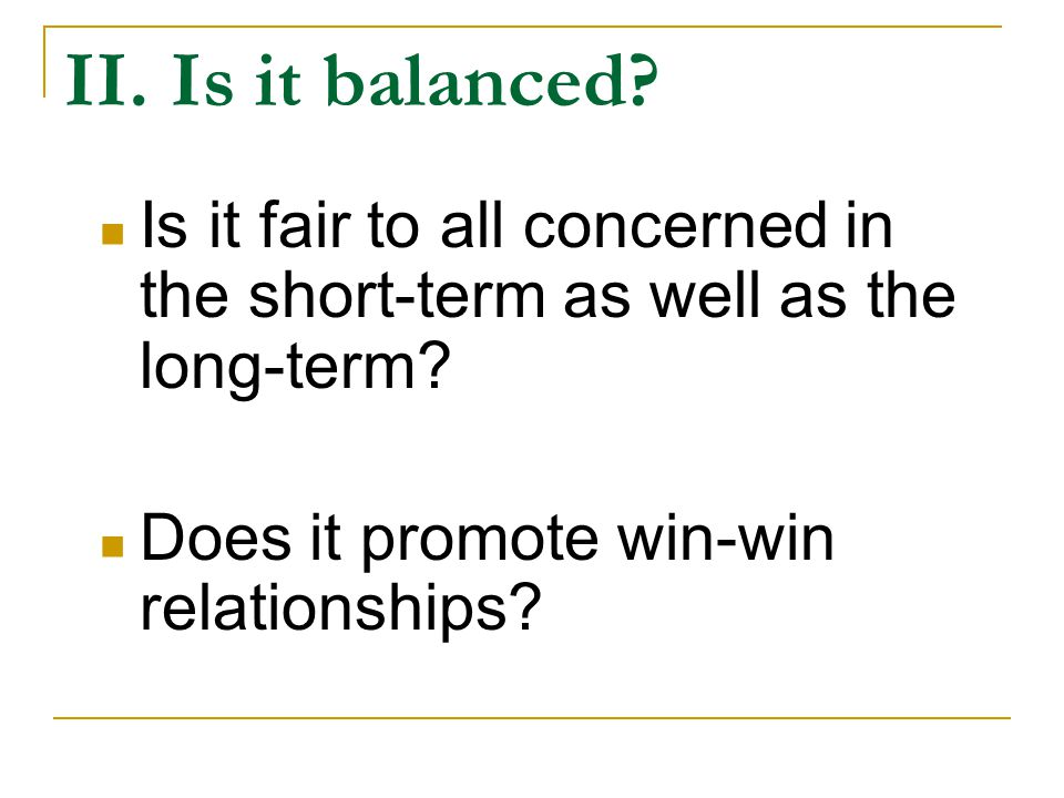 II.Is it balanced. Is it fair to all concerned in the short-term as well as the long-term.