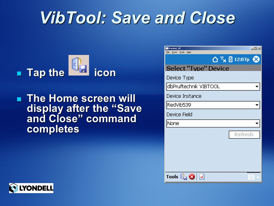 "VibTool: Save and Close Tap the icon Tap the icon The Home screen will display after the ""Save and Close"" command completes The Home screen will displ"