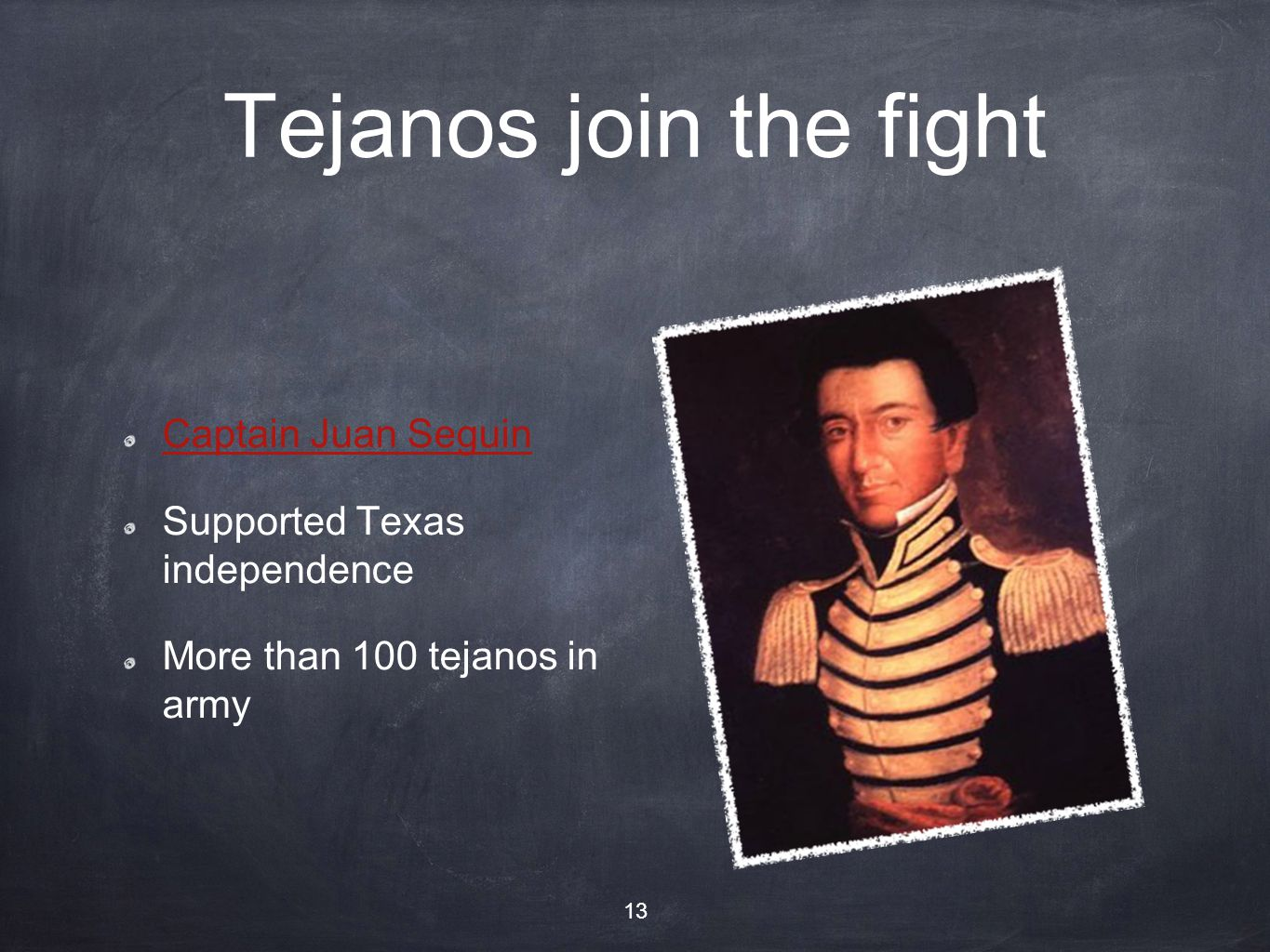 Tejanos join the fight Captain Juan Seguin Supported Texas independence More than 100 tejanos in army 13