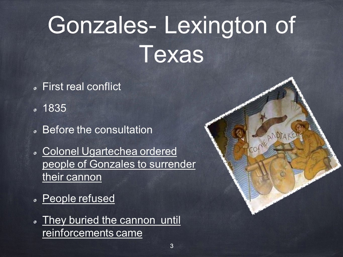 Gonzales- Lexington of Texas First real conflict 1835 Before the consultation Colonel Ugartechea ordered people of Gonzales to surrender their cannon
