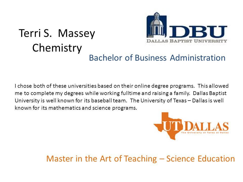 Bachelor of Business Administration Terri S. Massey Chemistry Master in the Art of Teaching – Science Education I chose both of these universities bas