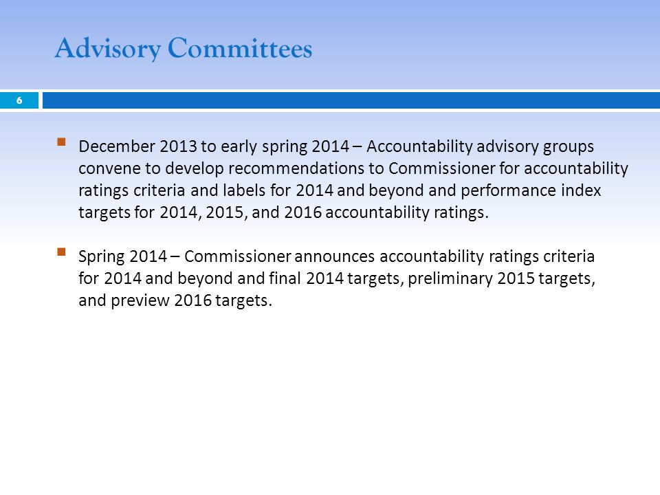 6 Advisory Committees  December 2013 to early spring 2014 – Accountability advisory groups convene to develop recommendations to Commissioner for acc