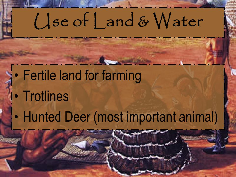 Use of Land & Water Fertile land for farming Trotlines Hunted Deer (most important animal)