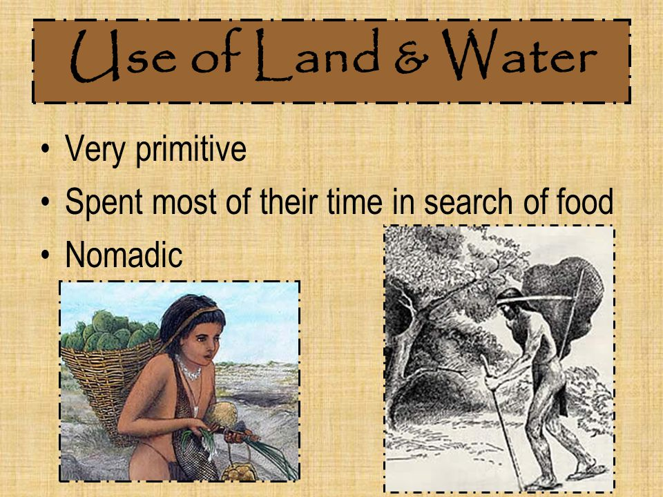 Use of Land & Water Very primitive Spent most of their time in search of food Nomadic