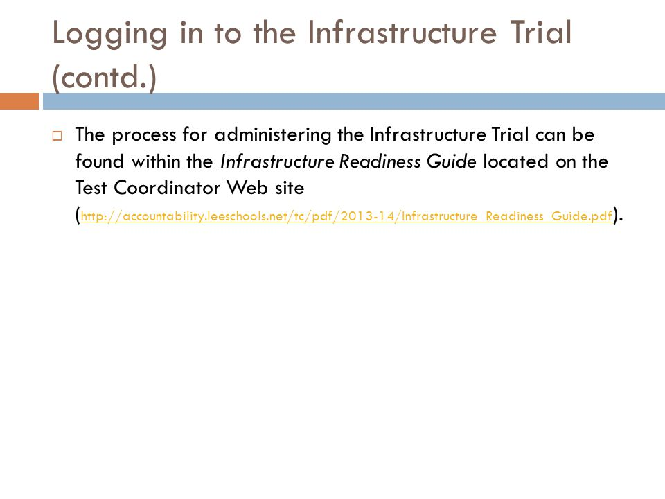 Logging in to the Infrastructure Trial (contd.)  The process for administering the Infrastructure Trial can be found within the Infrastructure Readiness Guide located on the Test Coordinator Web site ( http://accountability.leeschools.net/tc/pdf/2013-14/Infrastructure_Readiness_Guide.pdf ).