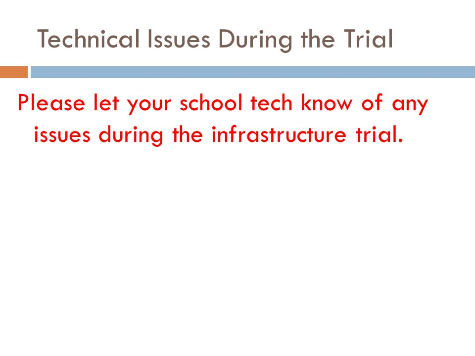 Technical Issues During the Trial Please let your school tech know of any issues during the infrastructure trial.
