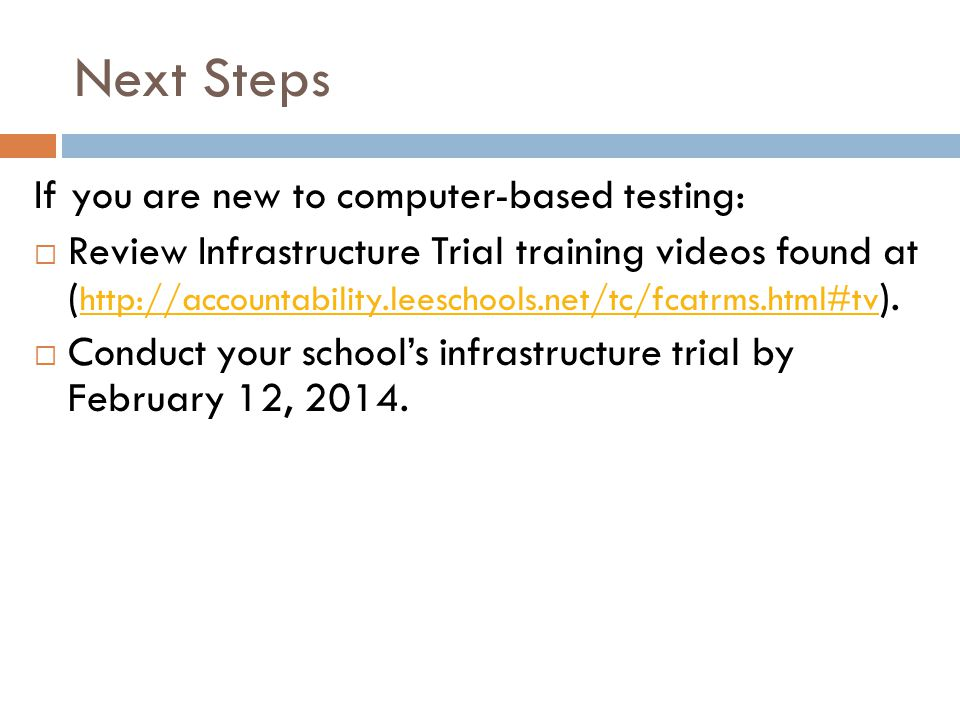 Next Steps If you are new to computer-based testing:  Review Infrastructure Trial training videos found at ( http://accountability.leeschools.net/tc/fcatrms.html#tv ).