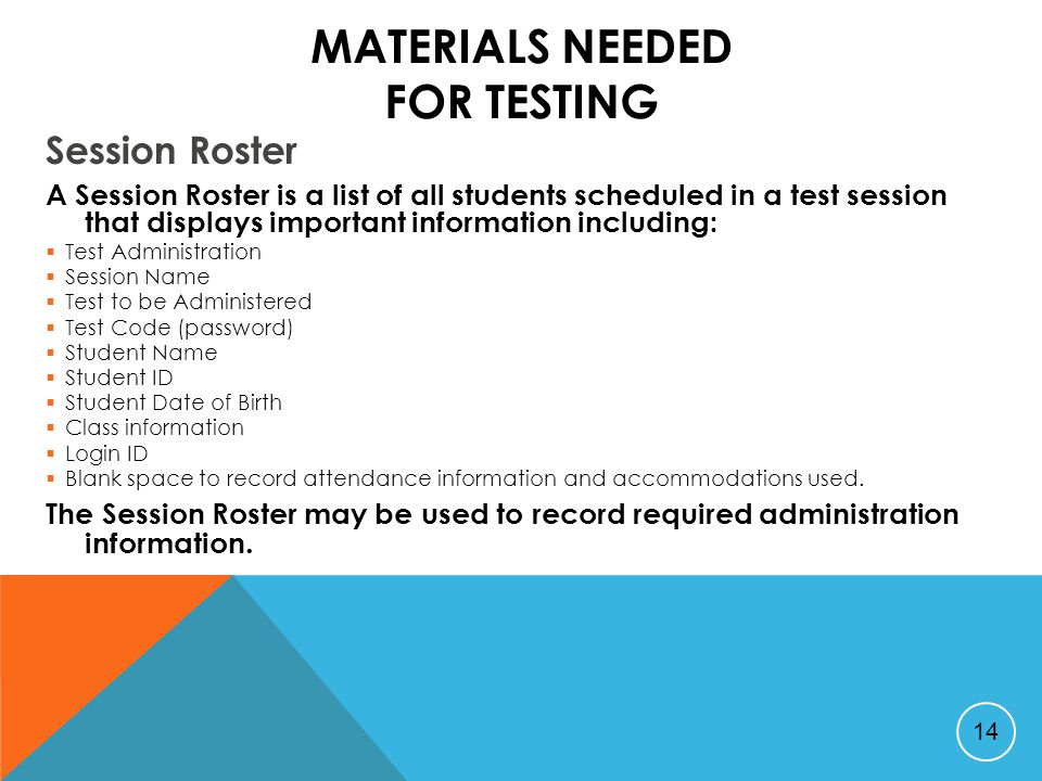 MATERIALS NEEDED FOR TESTING Session Roster A Session Roster is a list of all students scheduled in a test session that displays important information including:  Test Administration  Session Name  Test to be Administered  Test Code (password)  Student Name  Student ID  Student Date of Birth  Class information  Login ID  Blank space to record attendance information and accommodations used.