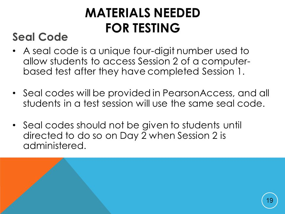 MATERIALS NEEDED FOR TESTING Seal Code A seal code is a unique four-digit number used to allow students to access Session 2 of a computer- based test after they have completed Session 1.
