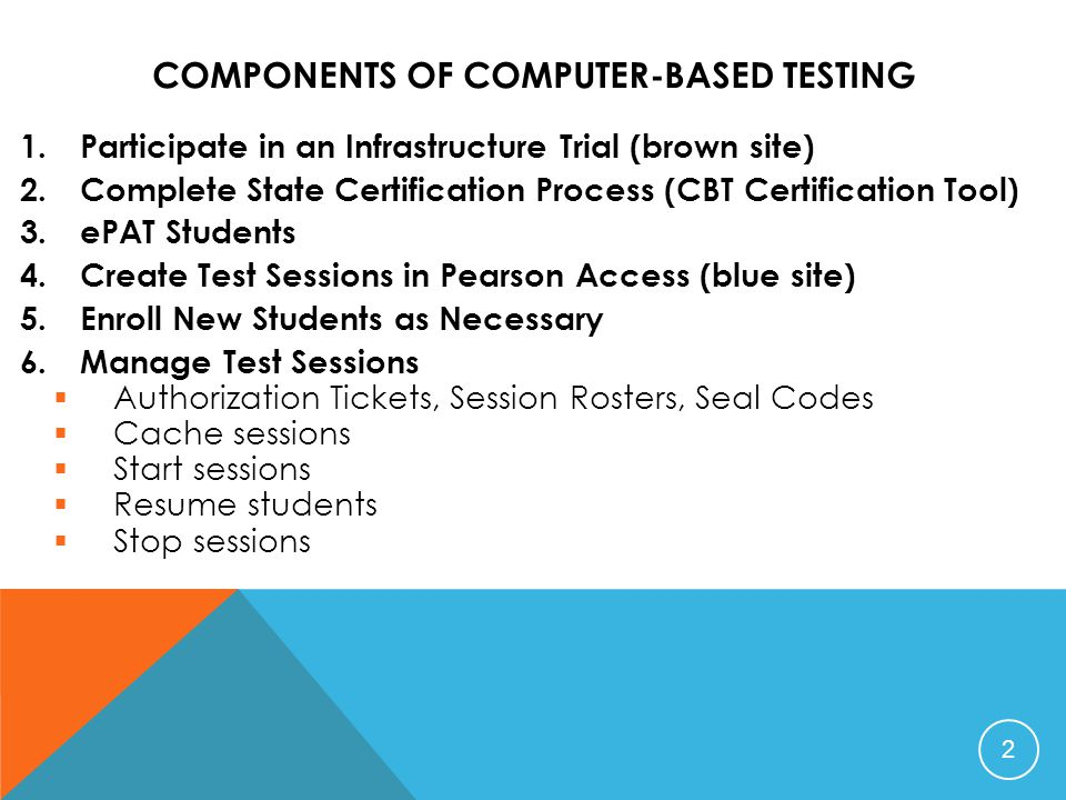 COMPONENTS OF COMPUTER-BASED TESTING 1.Participate in an Infrastructure Trial (brown site) 2.Complete State Certification Process (CBT Certification Tool) 3.ePAT Students 4.Create Test Sessions in Pearson Access (blue site) 5.Enroll New Students as Necessary 6.Manage Test Sessions  Authorization Tickets, Session Rosters, Seal Codes  Cache sessions  Start sessions  Resume students  Stop sessions 2