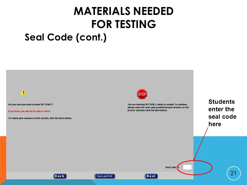 MATERIALS NEEDED FOR TESTING Seal Code (cont.) 21 Students enter the seal code here