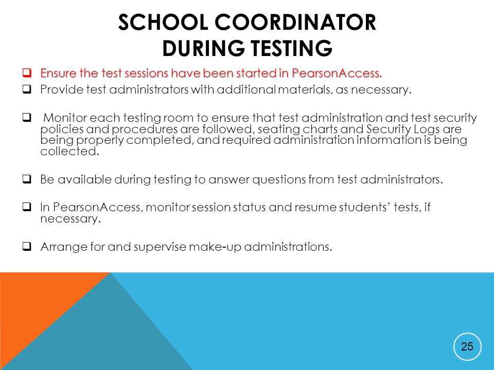 SCHOOL COORDINATOR DURING TESTING  Ensure the test sessions have been started in PearsonAccess.