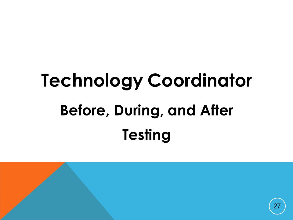 Technology Coordinator Before, During, and After Testing 27