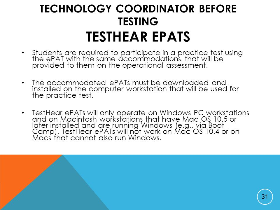 TECHNOLOGY COORDINATOR BEFORE TESTING TESTHEAR EPATS Students are required to participate in a practice test using the ePAT with the same accommodations that will be provided to them on the operational assessment.