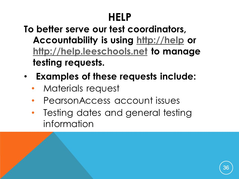 HELP To better serve our test coordinators, Accountability is using http://help or http://help.leeschools.net to manage testing requests.http://help http://help.leeschools.net Examples of these requests include: Materials request PearsonAccess account issues Testing dates and general testing information 36