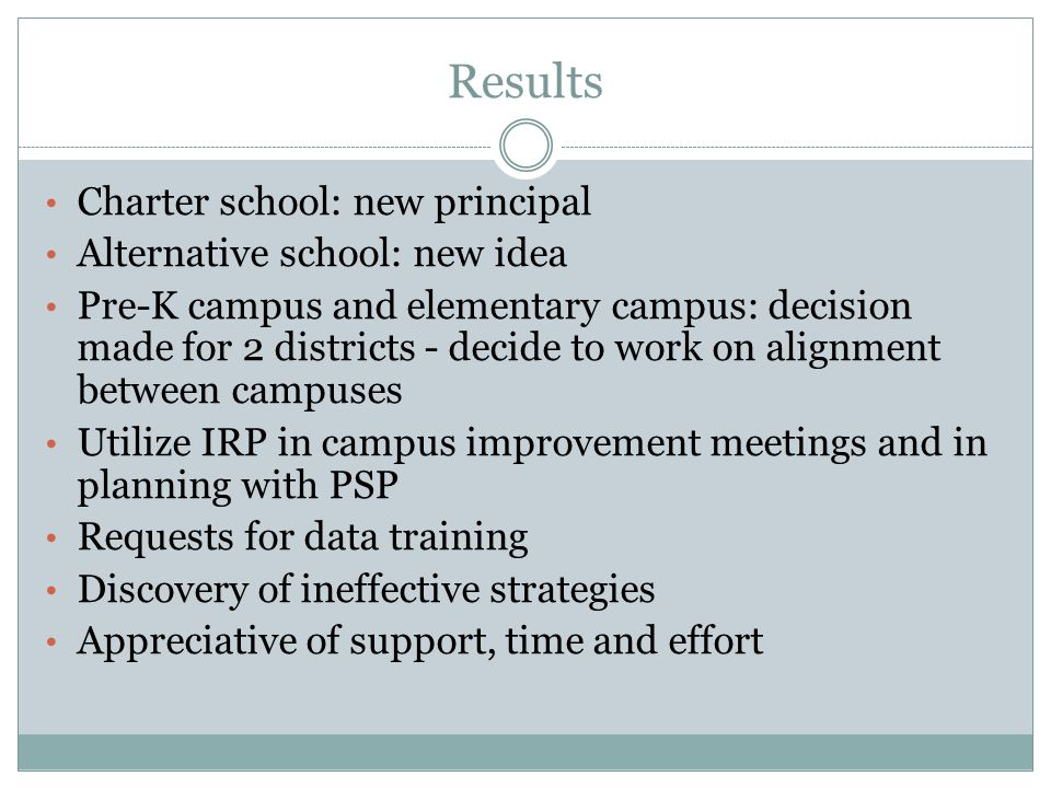 Results Charter school: new principal Alternative school: new idea Pre-K campus and elementary campus: decision made for 2 districts - decide to work