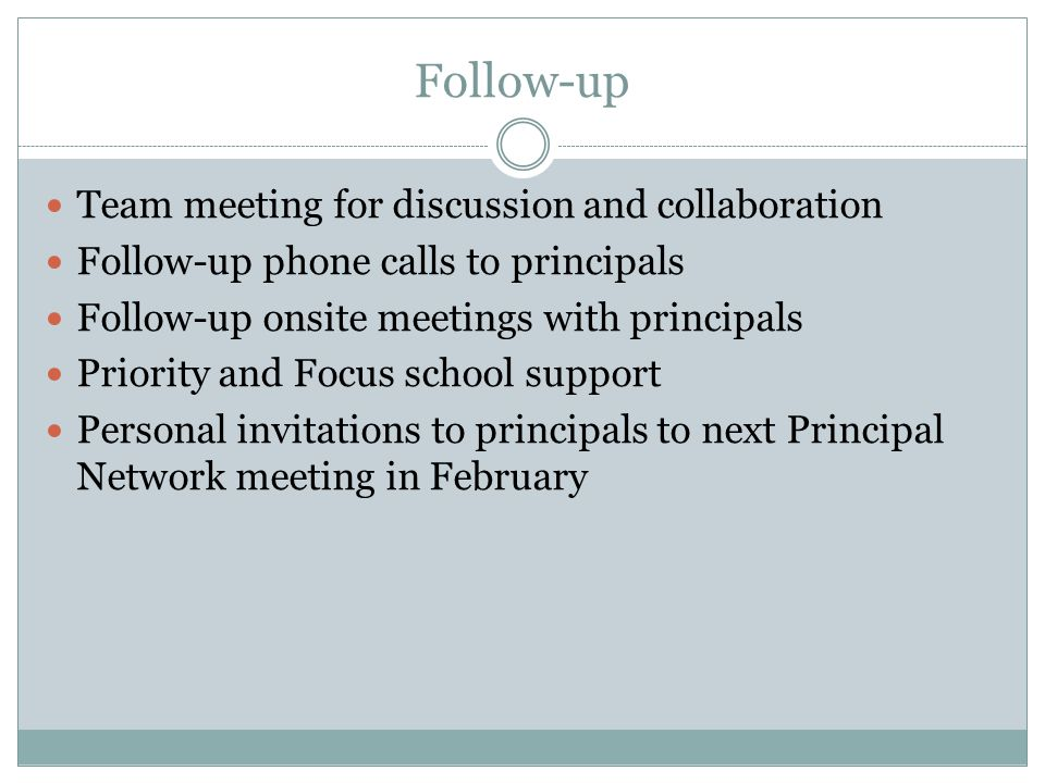 Follow-up Team meeting for discussion and collaboration Follow-up phone calls to principals Follow-up onsite meetings with principals Priority and Foc