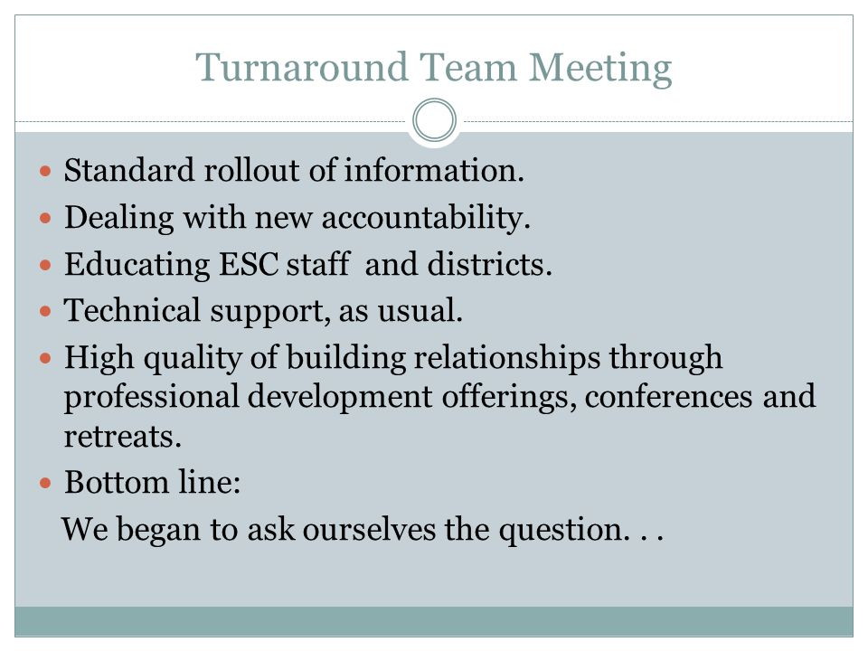 Turnaround Team Meeting Standard rollout of information. Dealing with new accountability. Educating ESC staff and districts. Technical support, as usu