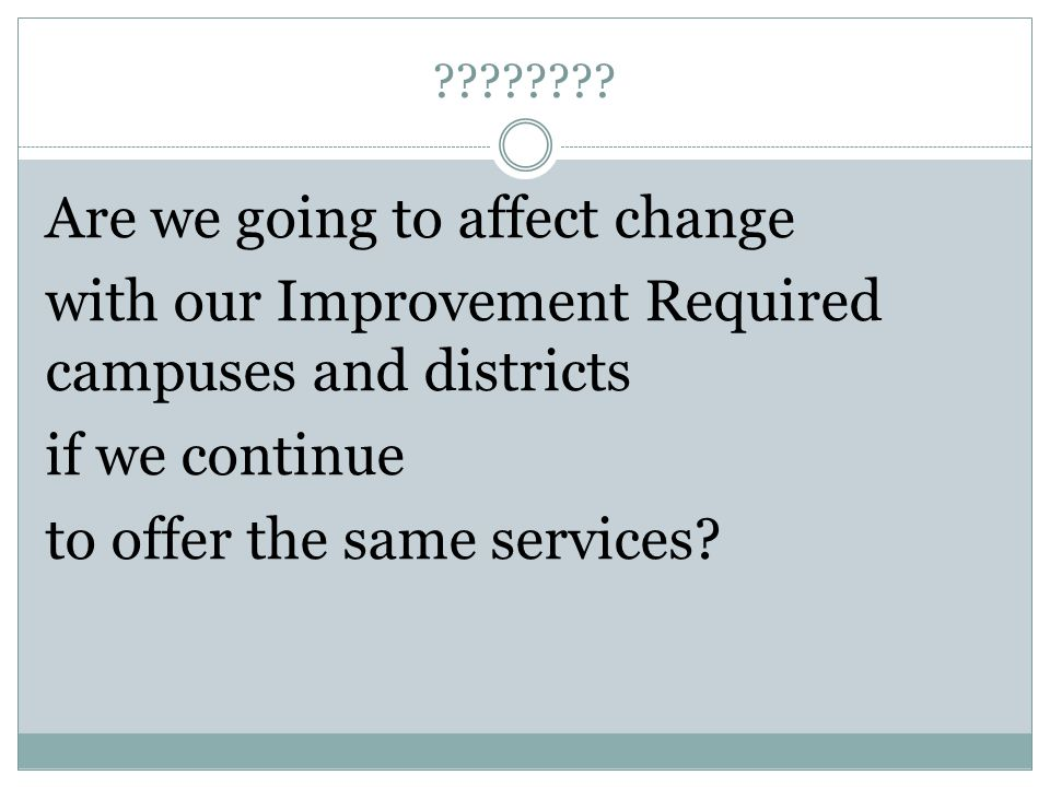 ???????? Are we going to affect change with our Improvement Required campuses and districts if we continue to offer the same services?