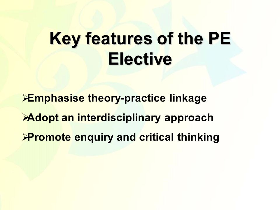 Key features of the PE Elective  Emphasise theory-practice linkage  Adopt an interdisciplinary approach  Promote enquiry and critical thinking
