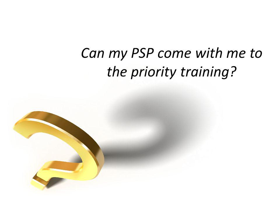 Can my PSP come with me to the priority training?