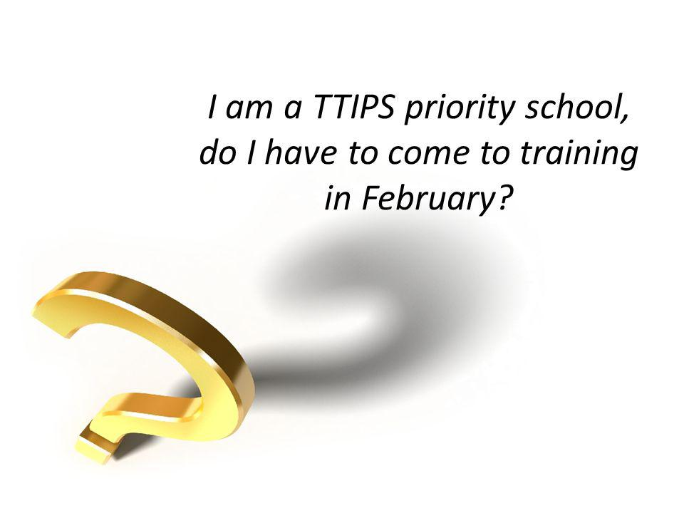 I am a TTIPS priority school, do I have to come to training in February?