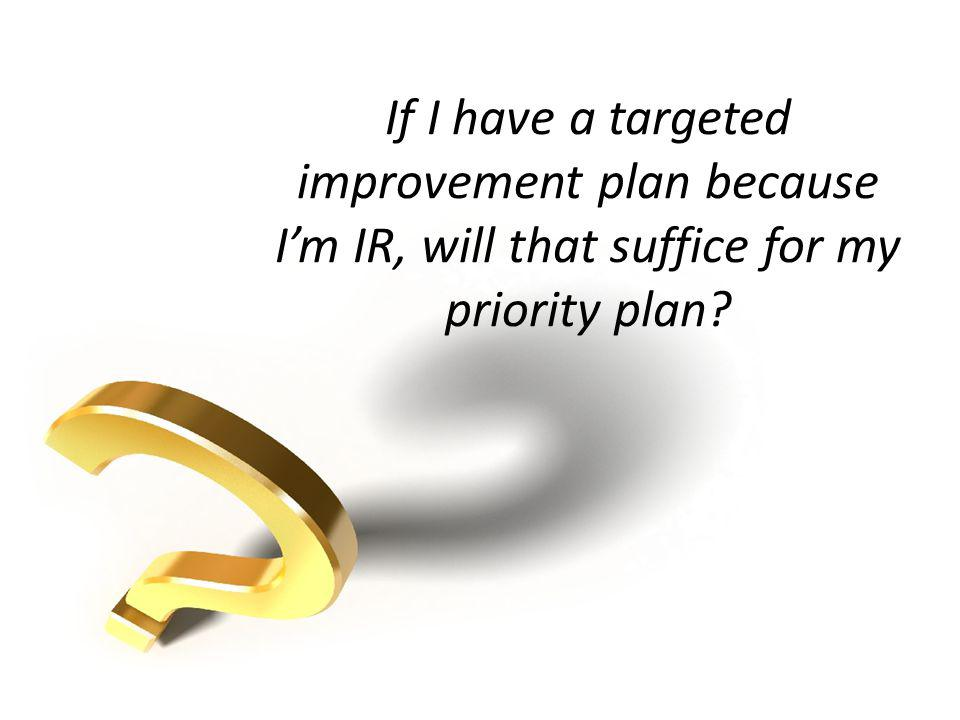 If I have a targeted improvement plan because I'm IR, will that suffice for my priority plan