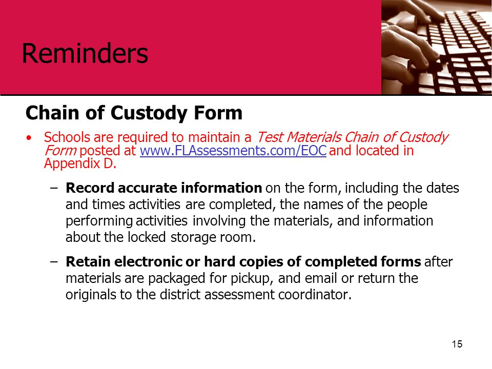 Reminders Chain of Custody Form Schools are required to maintain a Test Materials Chain of Custody Form posted at www.FLAssessments.com/EOC and locate