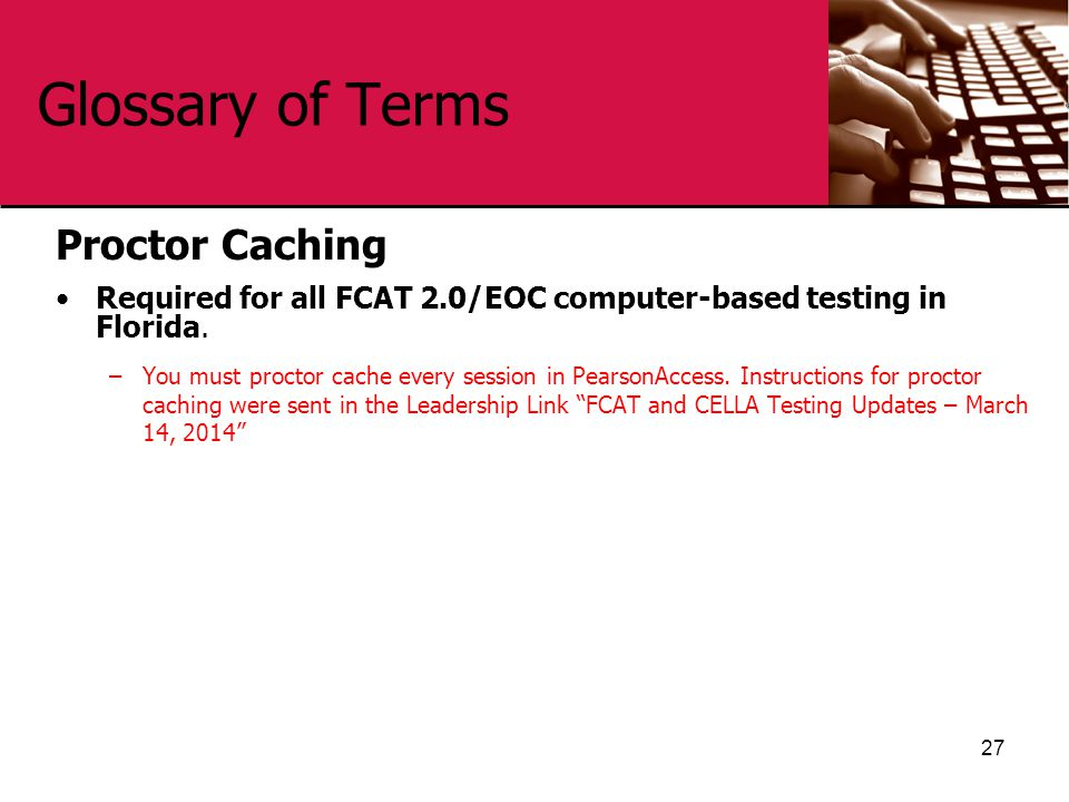 Glossary of Terms Proctor Caching Required for all FCAT 2.0/EOC computer-based testing in Florida. –You must proctor cache every session in PearsonAcc