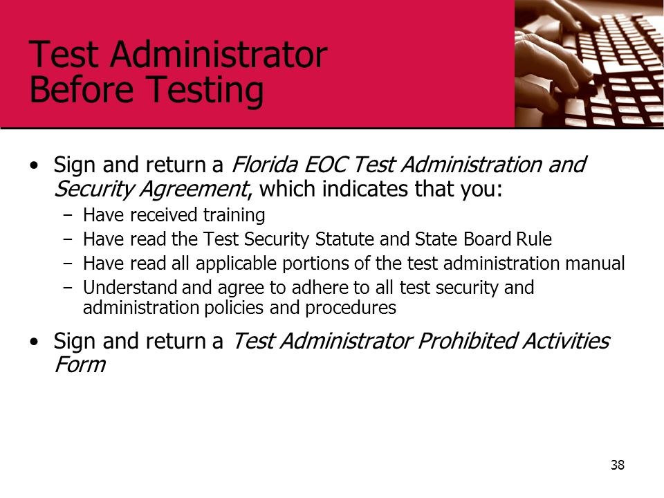 Test Administrator Before Testing Sign and return a Florida EOC Test Administration and Security Agreement, which indicates that you: − Have received